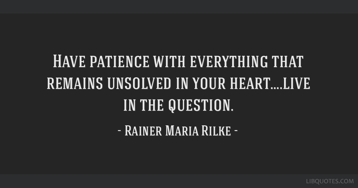 patience with everything that remains unsolved in your heart