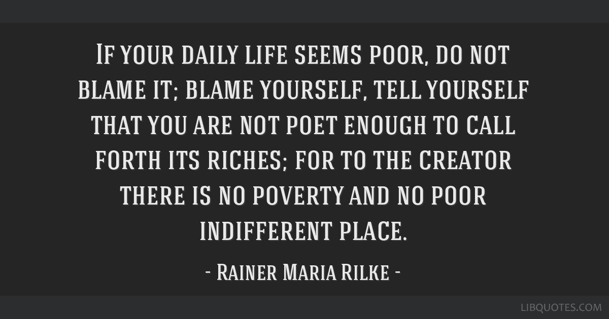 If your daily life seems poor, do not blame it; blame yourself, tell yourself that you are not poet enough to call forth its riches; for to the...