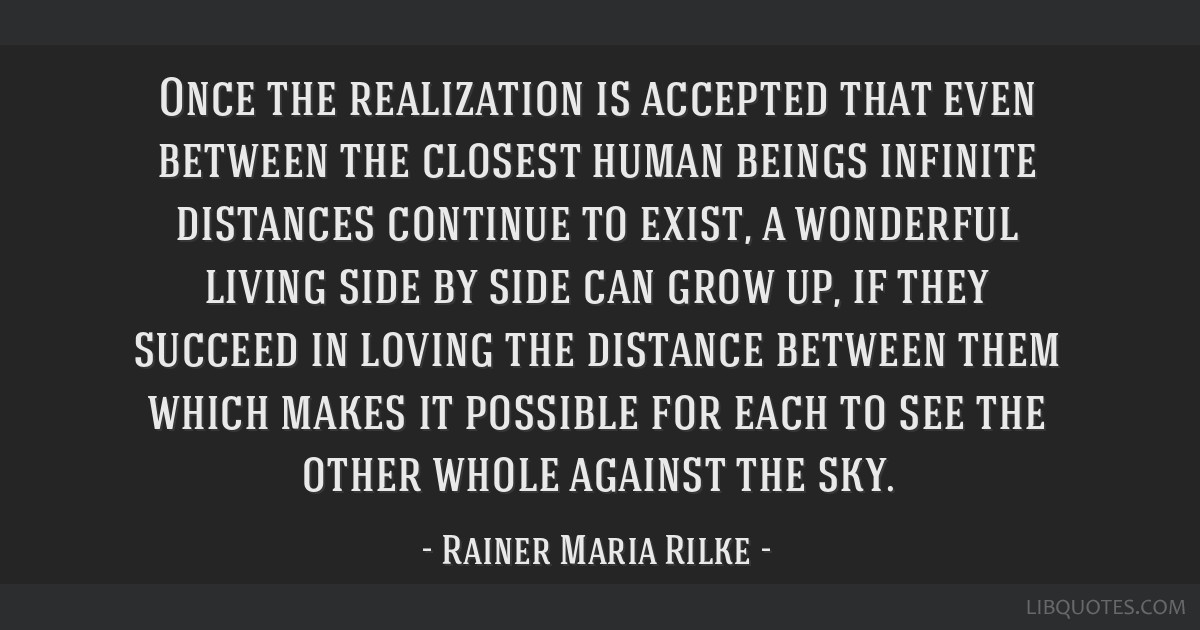 Once the realization is accepted that even between the closest human beings infinite distances continue to exist, a wonderful living side by side can ...