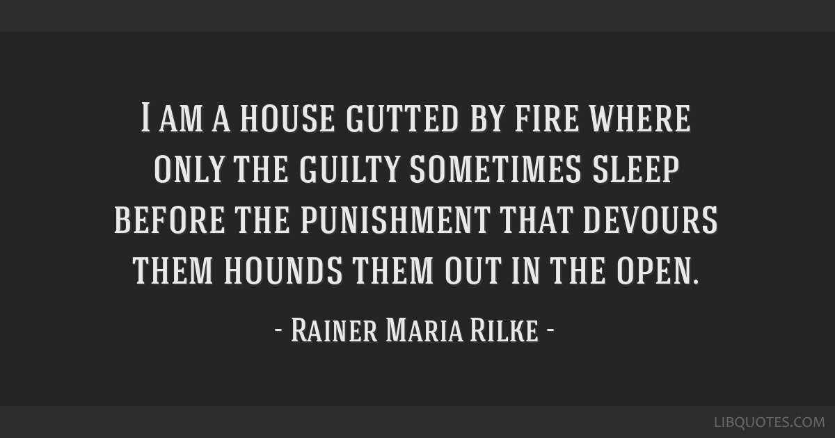 I am a house gutted by fire where only the guilty sometimes sleep before the punishment that devours them hounds them out in the open.