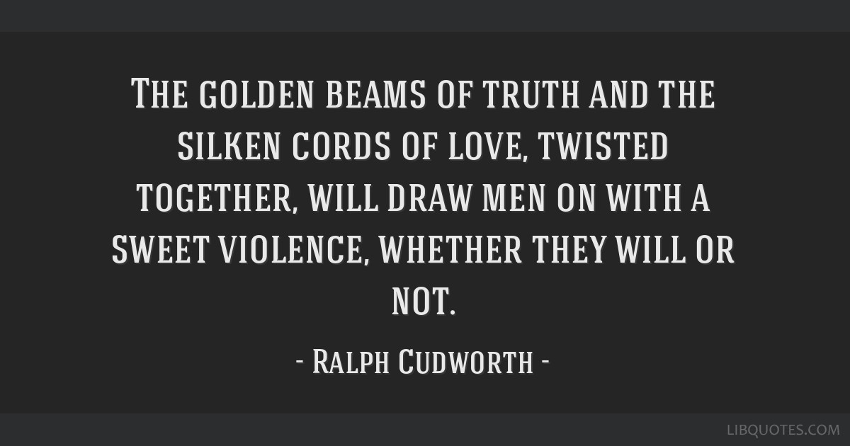 The golden beams of truth and the silken cords of love, twisted together, will draw men on with a sweet violence, whether they will or not.