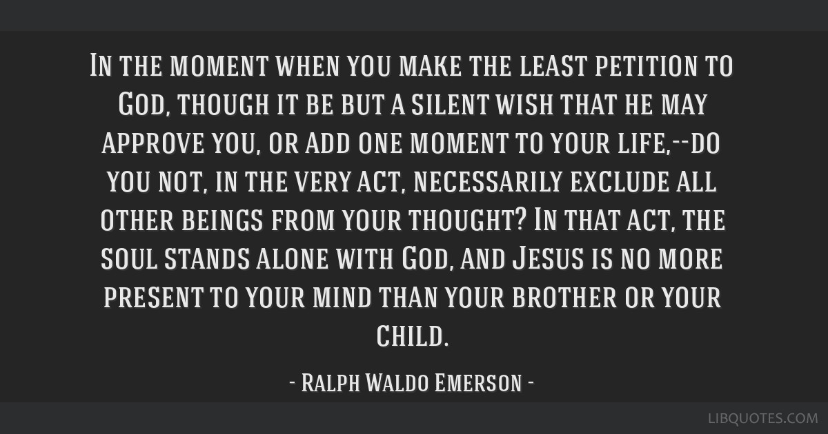 In the moment when you make the least petition to God, though it be but a silent wish that he may approve you, or add one moment to your life,--do...