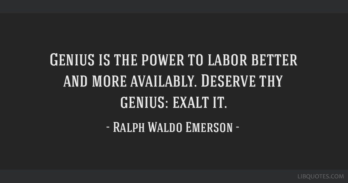 Genius is the power to labor better and more availably. Deserve thy genius: exalt it.