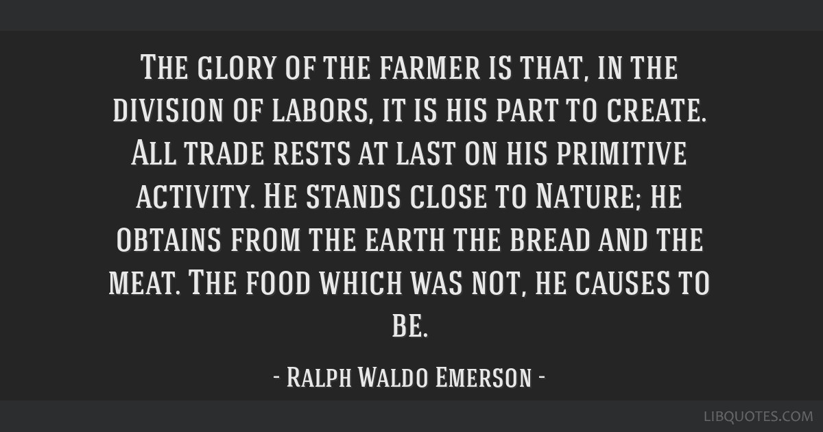 The glory of the farmer is that, in the division of labors, it is his part to create. All trade rests at last on his primitive activity. He stands...
