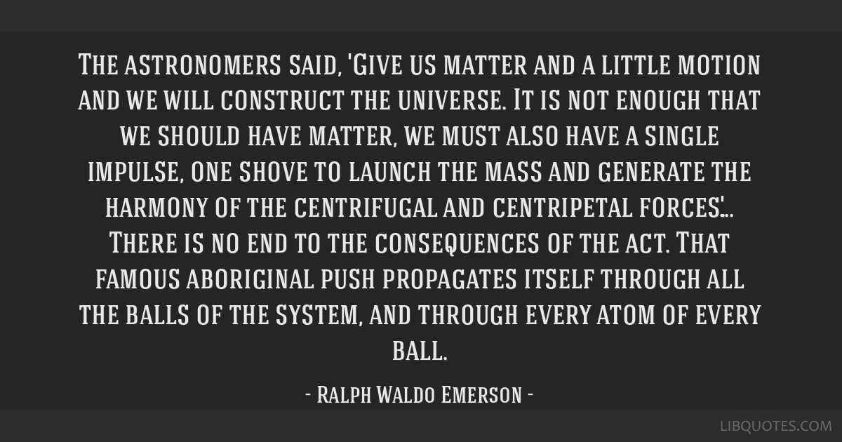 The astronomers said, 'Give us matter and a little motion and we will construct the universe. It is not enough that we should have matter, we must...