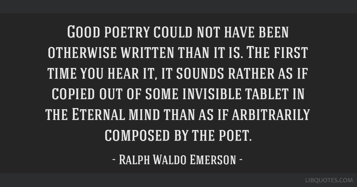 Good poetry could not have been otherwise written than it is. The first time you hear it, it sounds rather as if copied out of some invisible tablet...