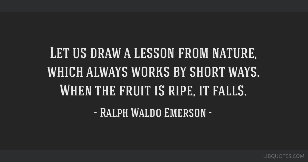 Let us draw a lesson from nature, which always works by short ways. When the fruit is ripe, it falls.