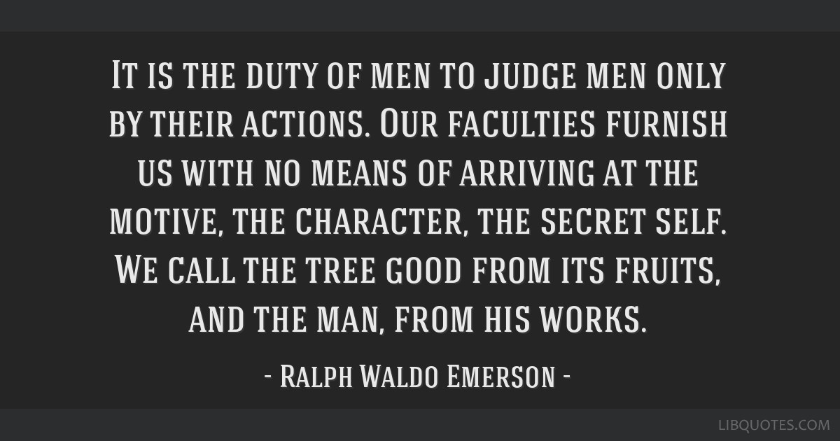 It is the duty of men to judge men only by their actions. Our faculties furnish us with no means of arriving at the motive, the character, the secret ...