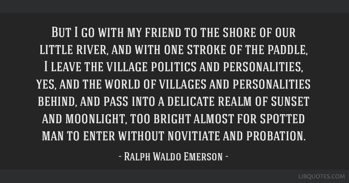 But I go with my friend to the shore of our little river, and with one stroke of the paddle, I leave the village politics and personalities, yes, and ...