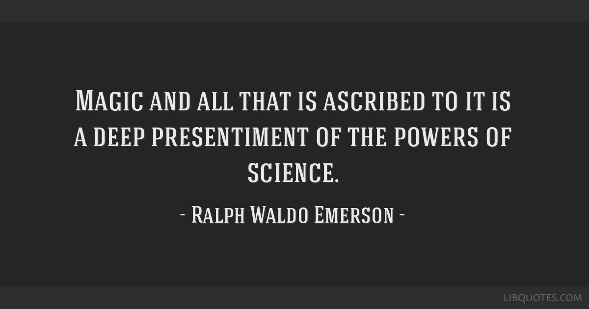 Magic and all that is ascribed to it is a deep presentiment of the powers of science.