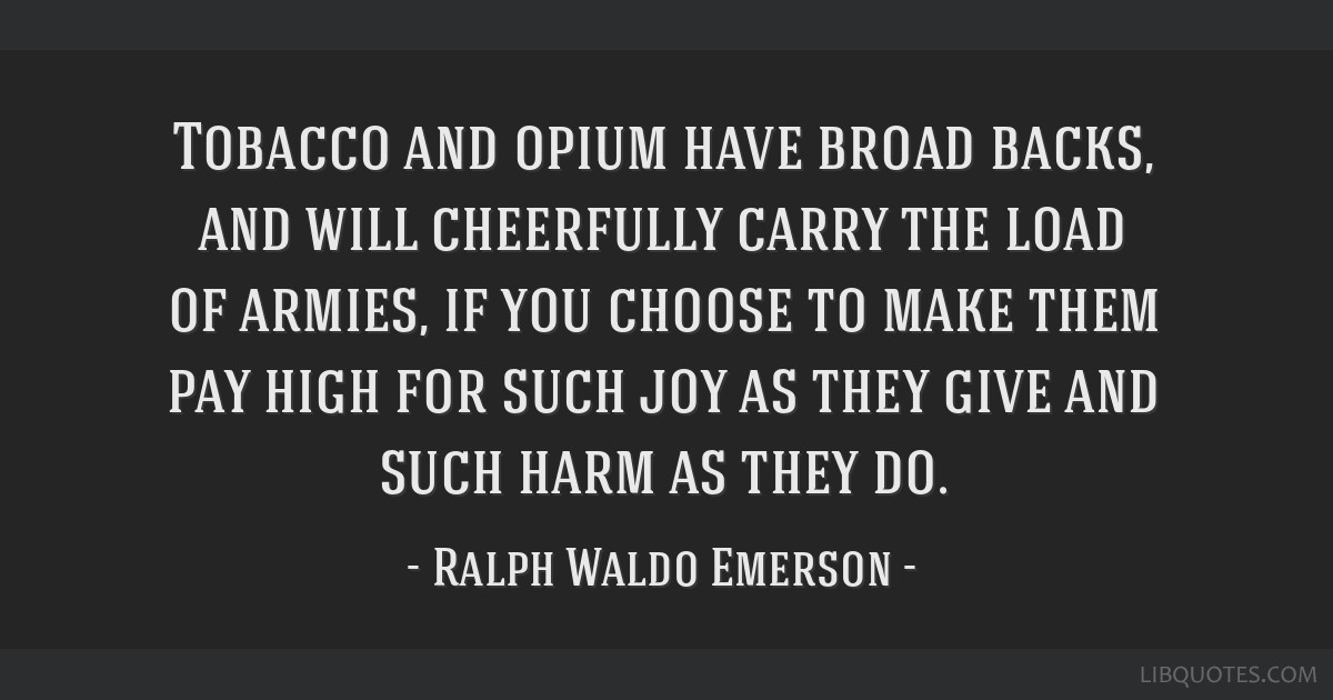 Tobacco and opium have broad backs, and will cheerfully carry the load of armies, if you choose to make them pay high for such joy as they give and...