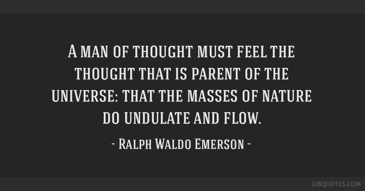 A man of thought must feel the thought that is parent of the universe: that the masses of nature do undulate and flow.