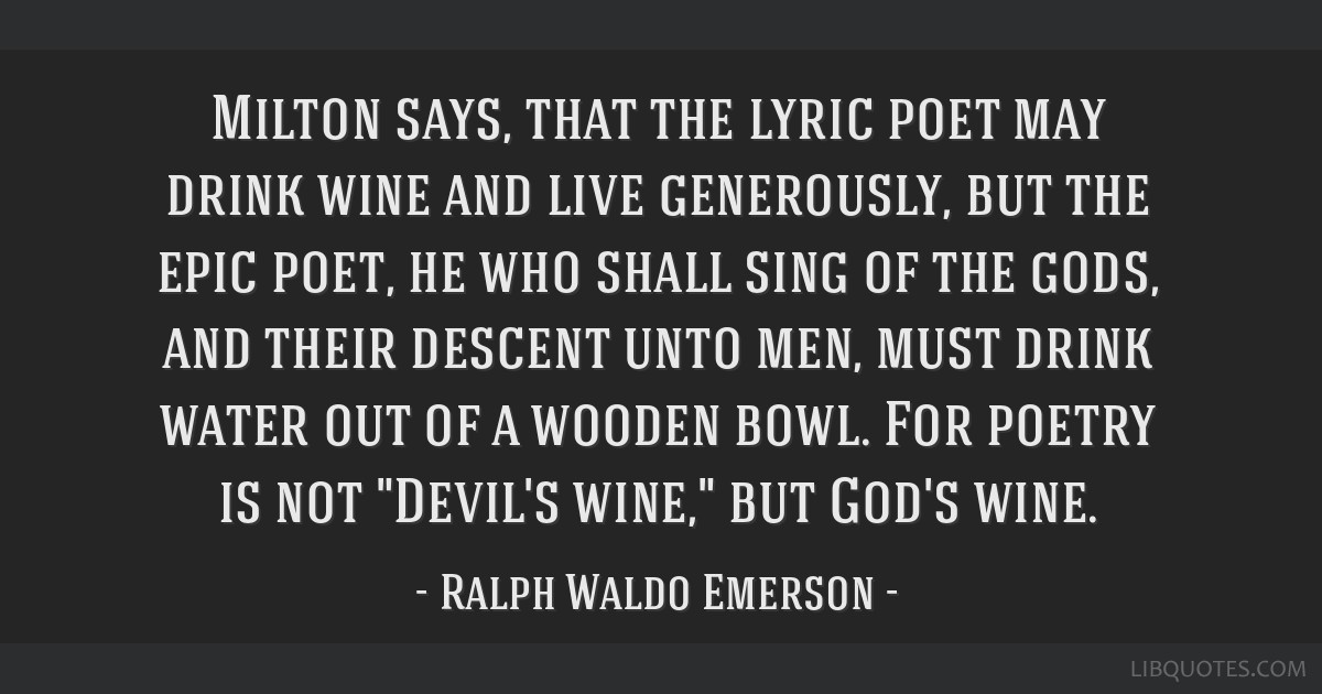 Milton says, that the lyric poet may drink wine and live generously, but the epic poet, he who shall sing of the gods, and their descent unto men,...