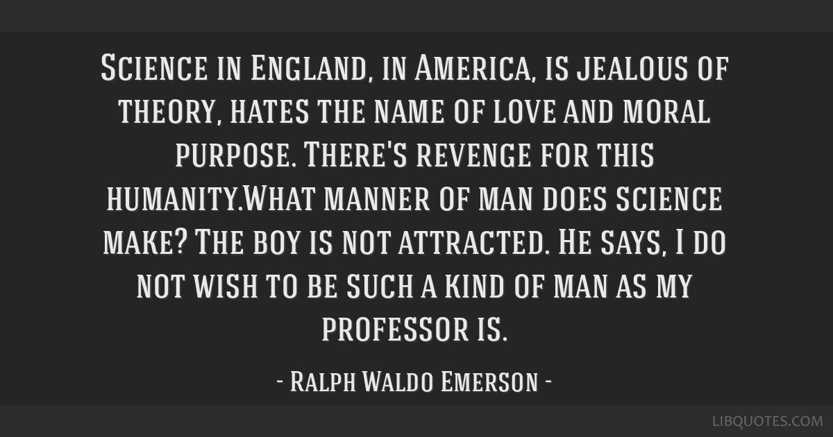Science in England, in America, is jealous of theory, hates the name of love and moral purpose. There's revenge for this humanity.What manner of man...