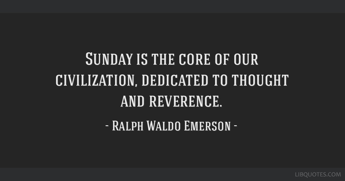 Sunday is the core of our civilization, dedicated to thought and reverence.