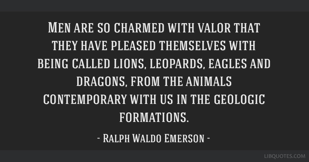 Men are so charmed with valor that they have pleased themselves with being called lions, leopards, eagles and dragons, from the animals contemporary...