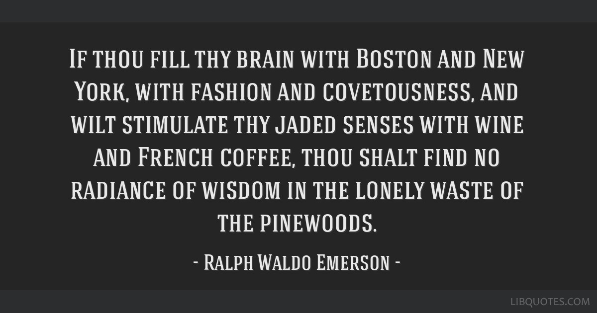 If thou fill thy brain with Boston and New York, with fashion and covetousness, and wilt stimulate thy jaded senses with wine and French coffee, thou ...