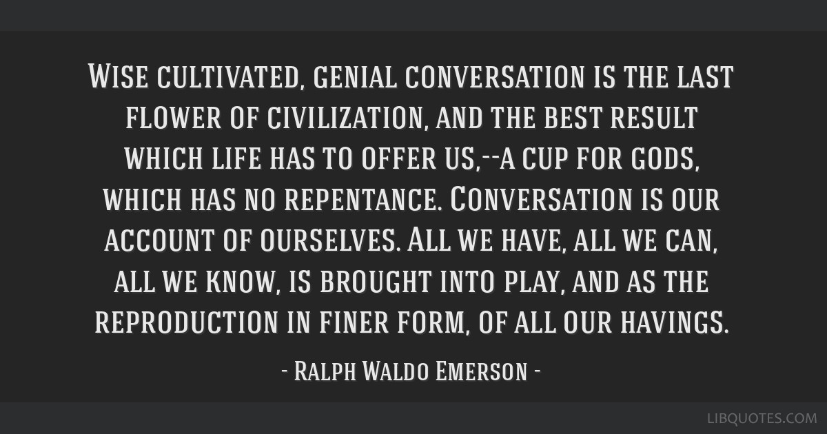 Wise cultivated, genial conversation is the last flower of civilization, and the best result which life has to offer us,--a cup for gods, which has...