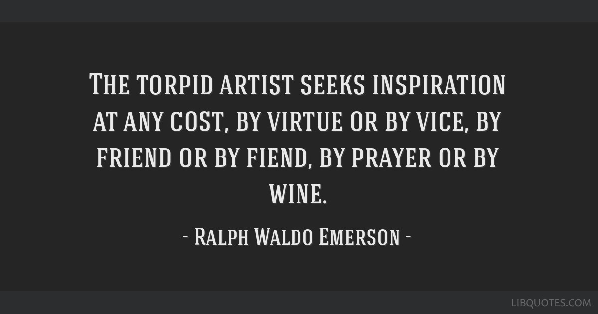 The torpid artist seeks inspiration at any cost, by virtue or by vice, by friend or by fiend, by prayer or by wine.