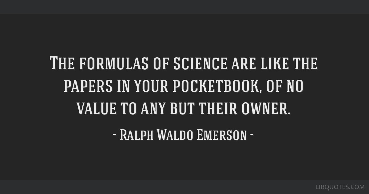 The formulas of science are like the papers in your pocketbook, of no value to any but their owner.
