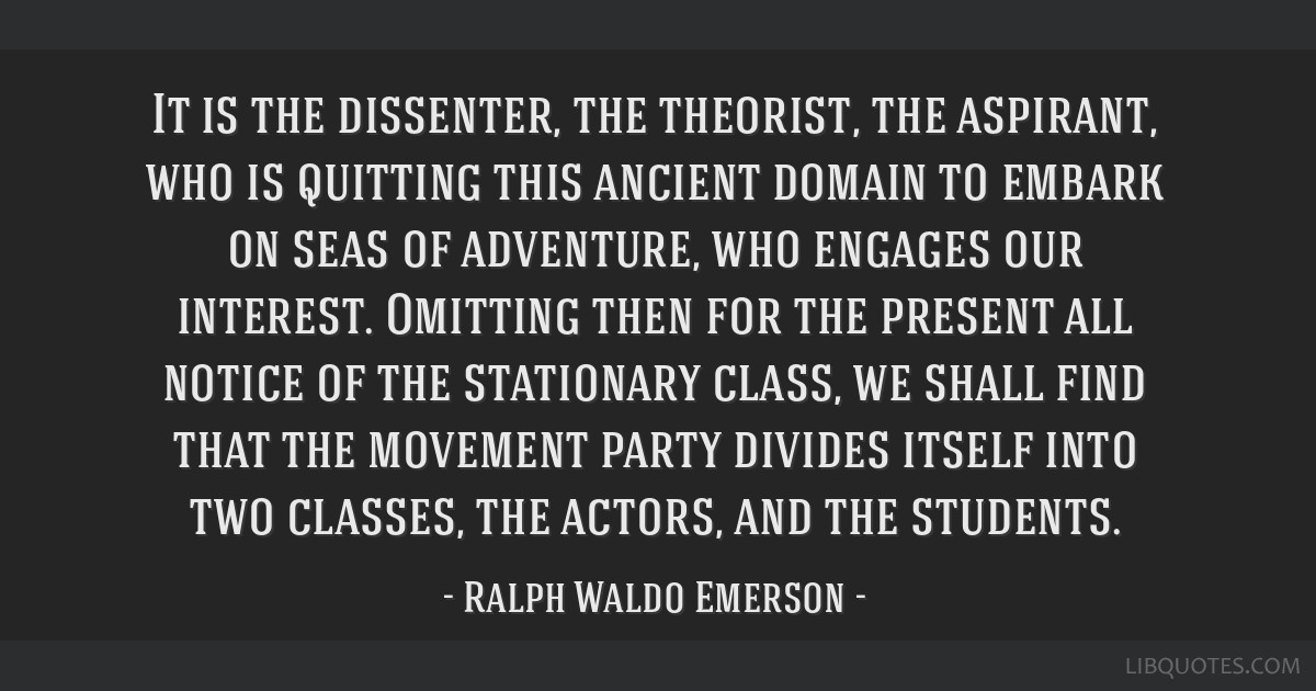 It is the dissenter, the theorist, the aspirant, who is quitting this ancient domain to embark on seas of adventure, who engages our interest....