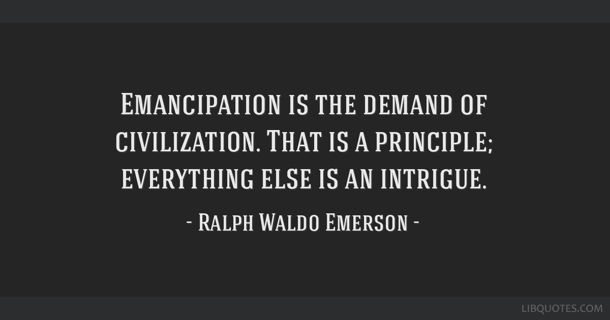 Emancipation is the demand of civilization. That is a principle; everything else is an intrigue.