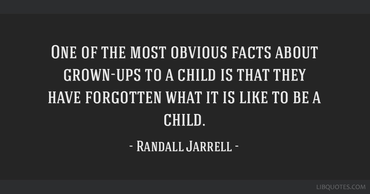 One of the most obvious facts about grown-ups to a child is that they have forgotten what it is like to be a child.