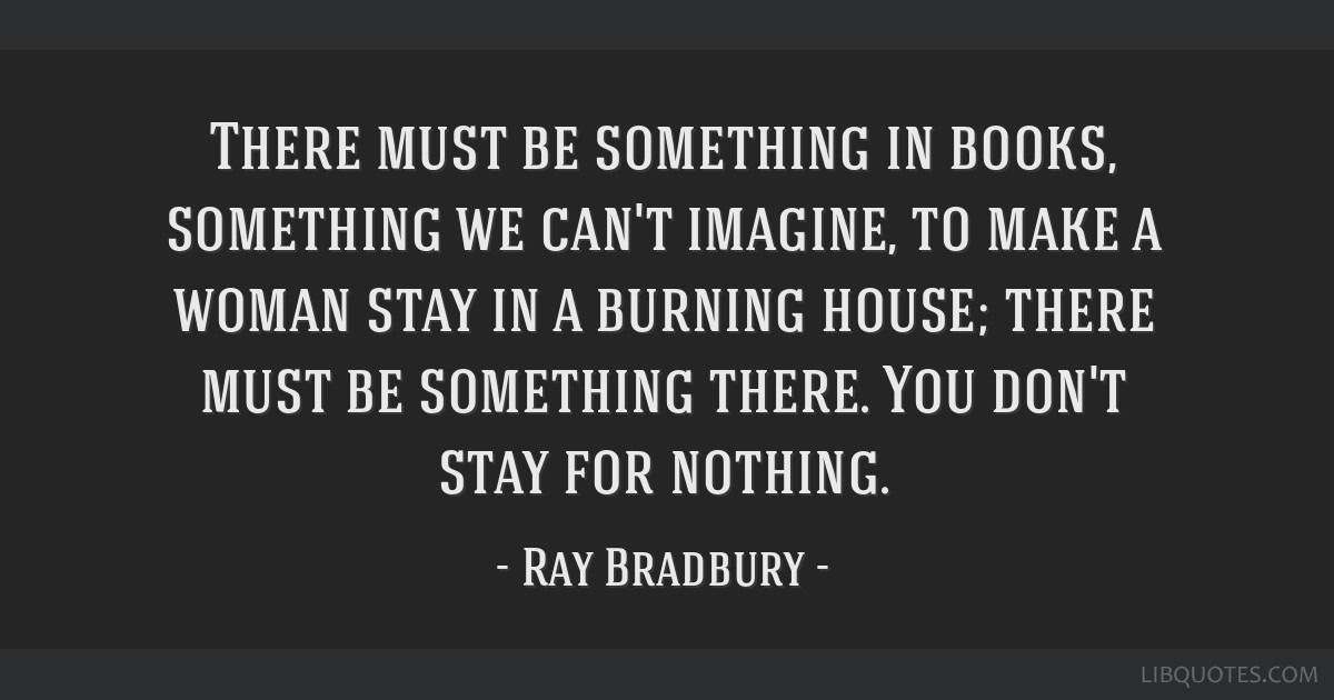 There must be something in books, something we can't imagine, to make a woman stay in a burning house; there must be something there. You don't stay...