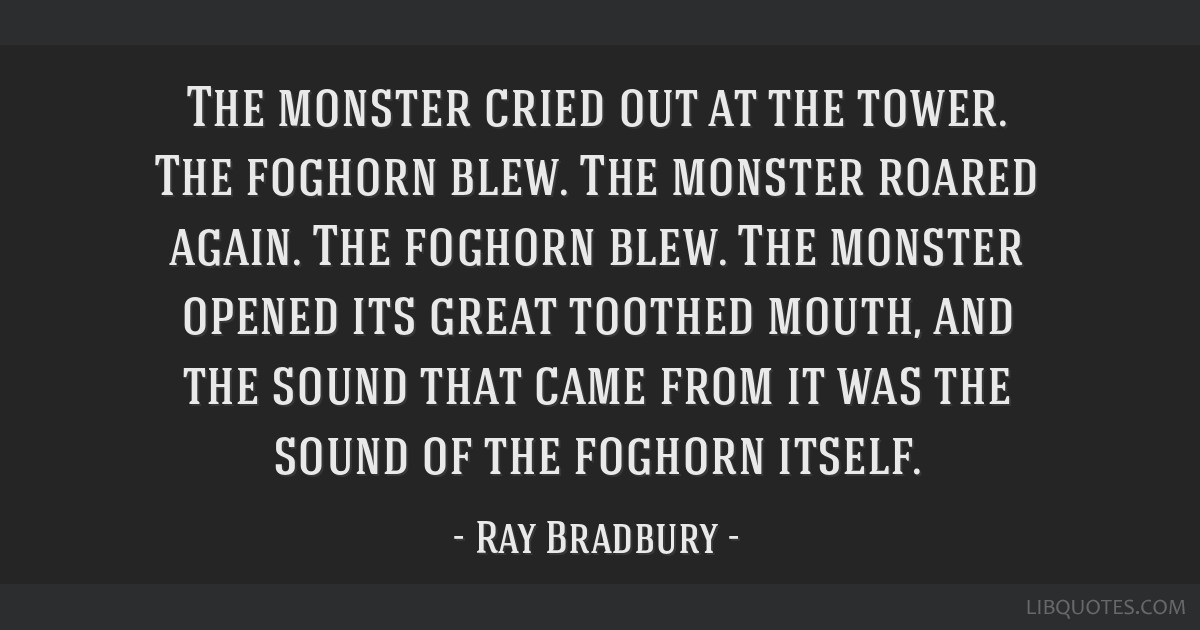 The monster cried out at the tower. The foghorn blew. The monster roared again. The foghorn blew. The monster opened its great toothed mouth, and the ...