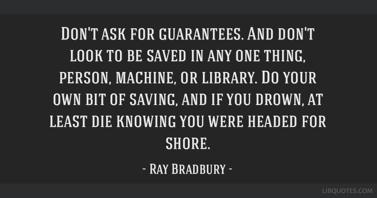 Don't ask for guarantees. And don't look to be saved in any one thing, person, machine, or library. Do your own bit of saving, and if you drown, at...