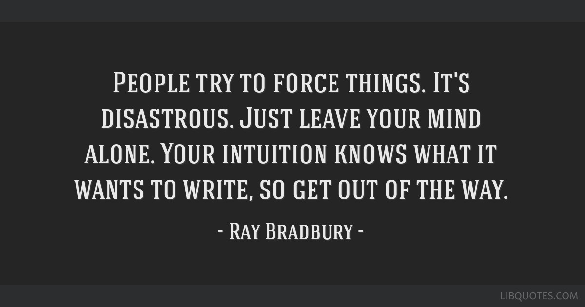 People try to force things. It's disastrous. Just leave your mind alone. Your intuition knows what it wants to write, so get out of the way.