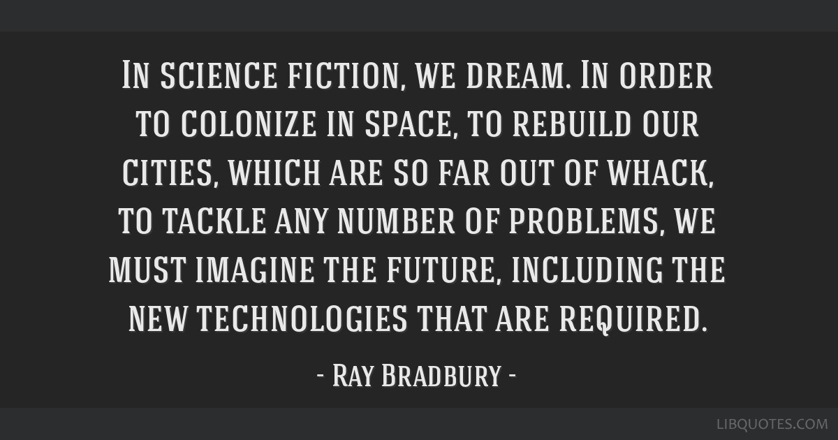 In science fiction, we dream. In order to colonize in space, to rebuild our cities, which are so far out of whack, to tackle any number of problems,...