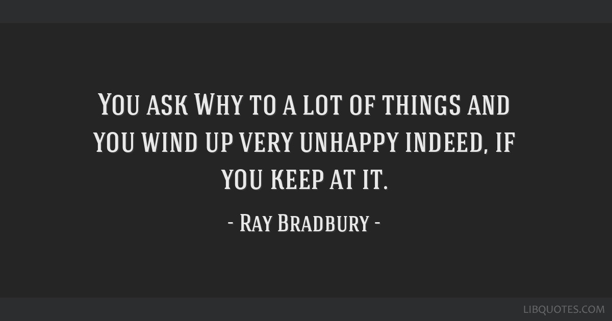 You ask Why to a lot of things and you wind up very unhappy indeed, if you keep at it.