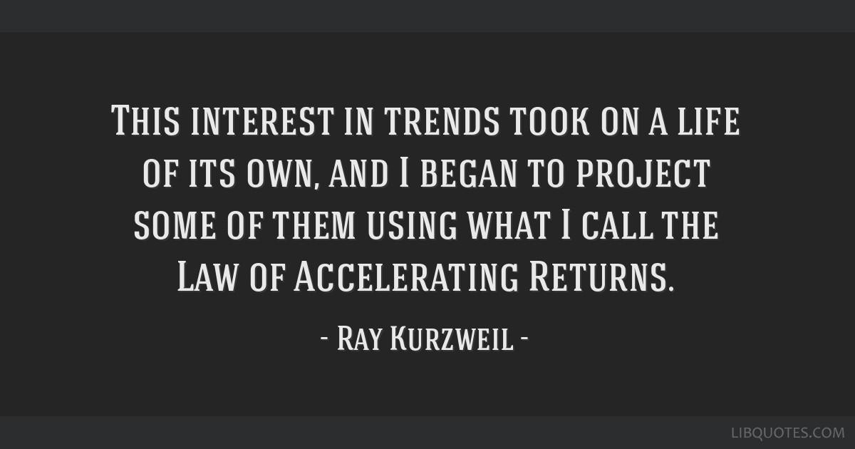 This interest in trends took on a life of its own, and I began to project some of them using what I call the Law of Accelerating Returns.
