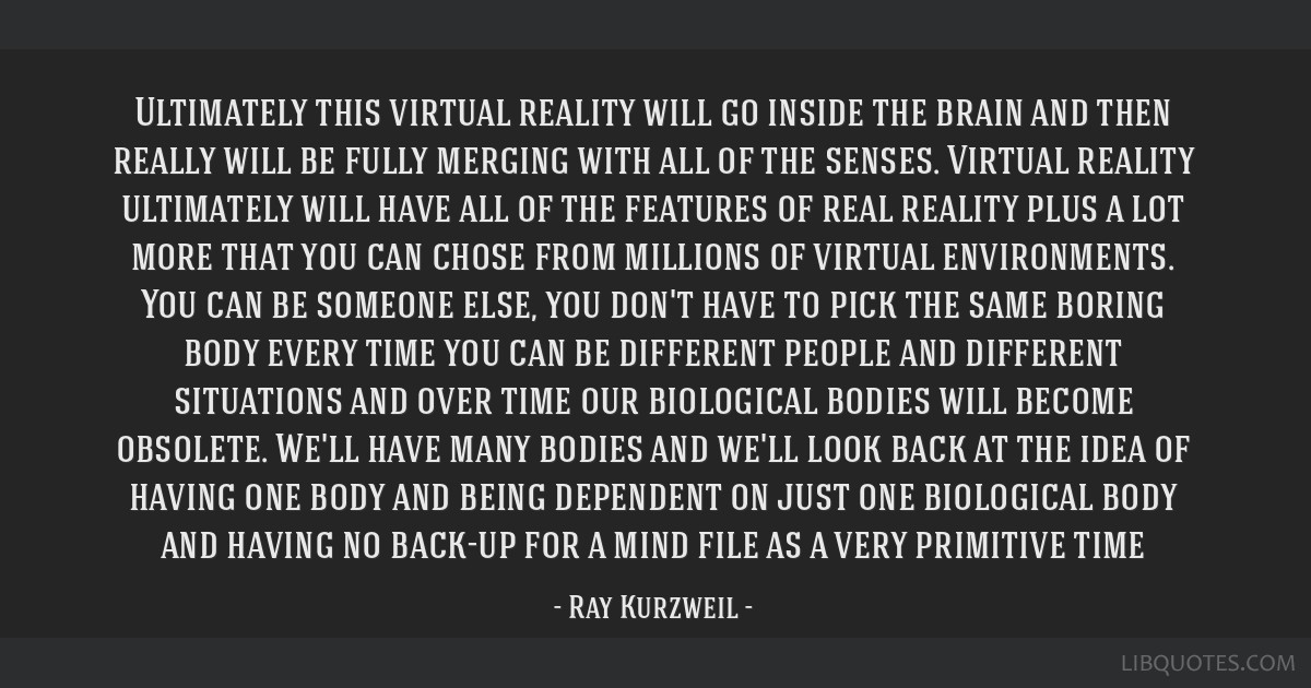 Ultimately this virtual reality will go inside the brain and then really will be fully merging with all of the senses. Virtual reality ultimately...