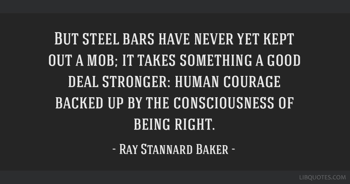 But steel bars have never yet kept out a mob; it takes something a good deal stronger: human courage backed up by the consciousness of being right.