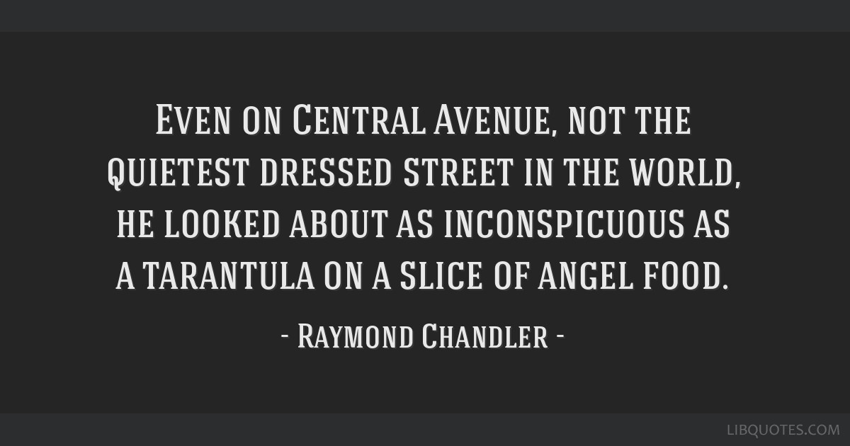 Even on Central Avenue, not the quietest dressed street in the world, he looked about as inconspicuous as a tarantula on a slice of angel food.