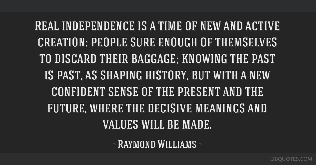 Real independence is a time of new and active creation: people sure enough of themselves to discard their baggage; knowing the past is past, as...