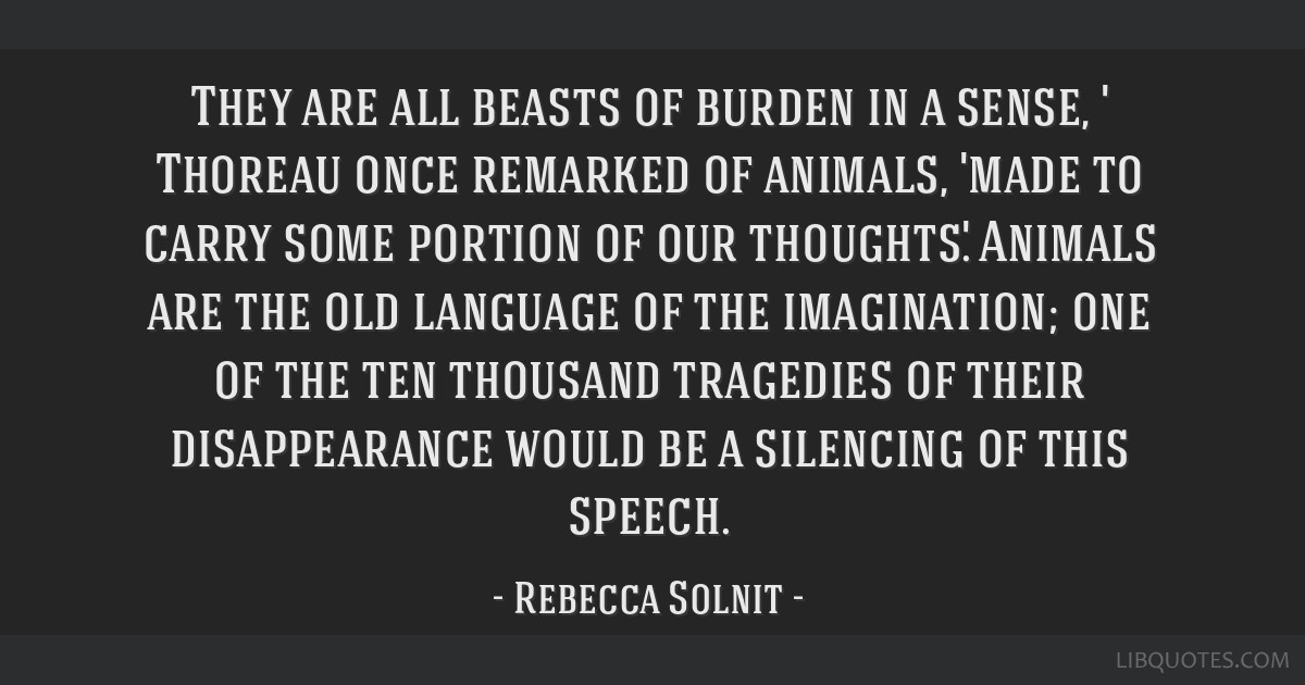 They are all beasts of burden in a sense, ' Thoreau once remarked of animals, 'made to carry some portion of our thoughts.' Animals are the old...