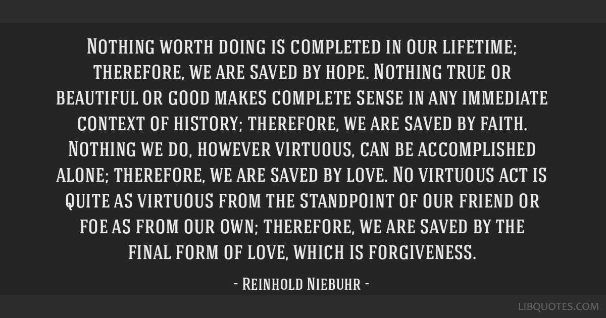 Nothing worth doing is completed in our lifetime; therefore, we are saved by hope. Nothing true or beautiful or good makes complete sense in any...