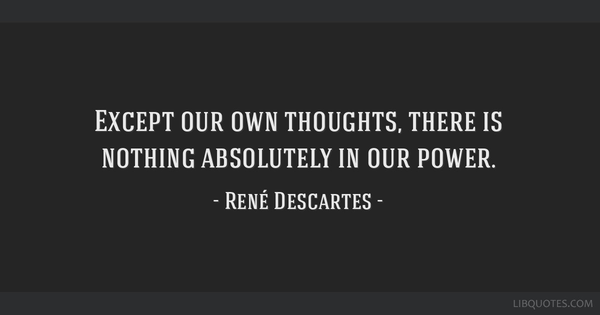 Except our own thoughts, there is nothing absolutely in our power.