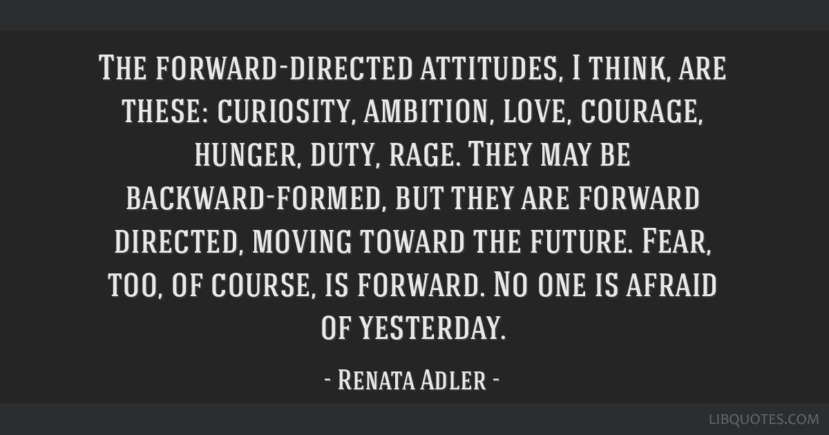The forward-directed attitudes, I think, are these: curiosity, ambition, love, courage, hunger, duty, rage. They may be backward-formed, but they are ...