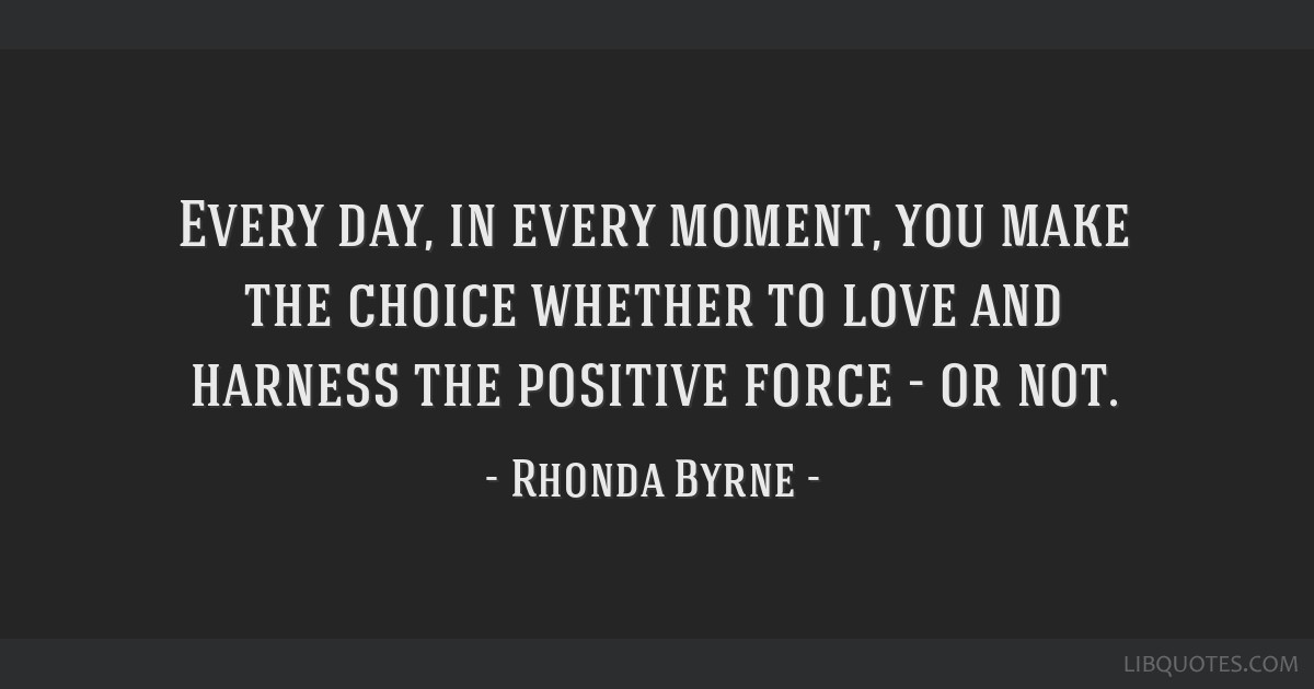 Every day, in every moment, you make the choice whether to love and harness the positive force - or not.