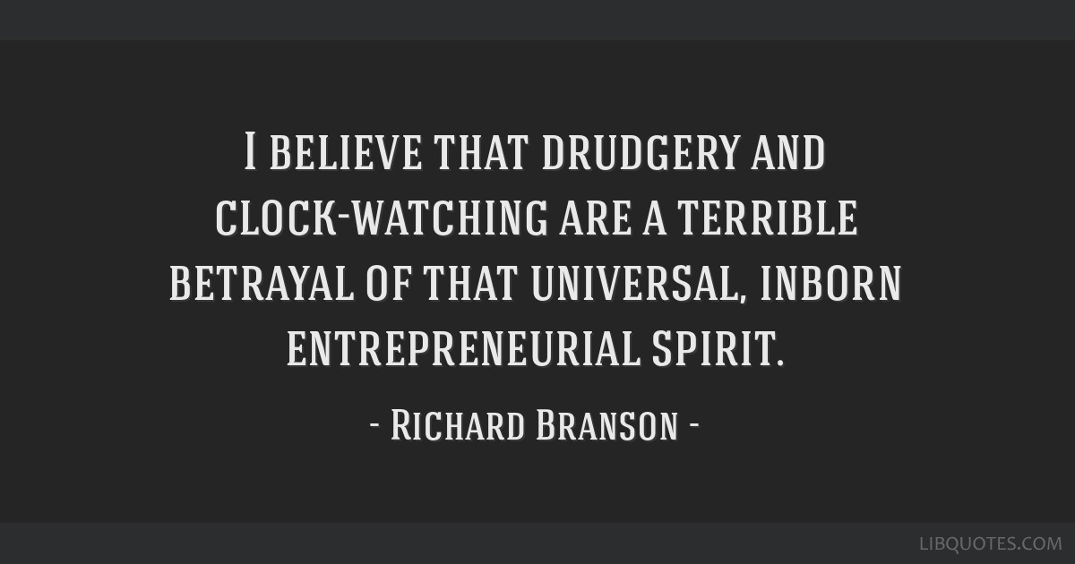 I believe that drudgery and clock-watching are a terrible betrayal of that universal, inborn entrepreneurial spirit.