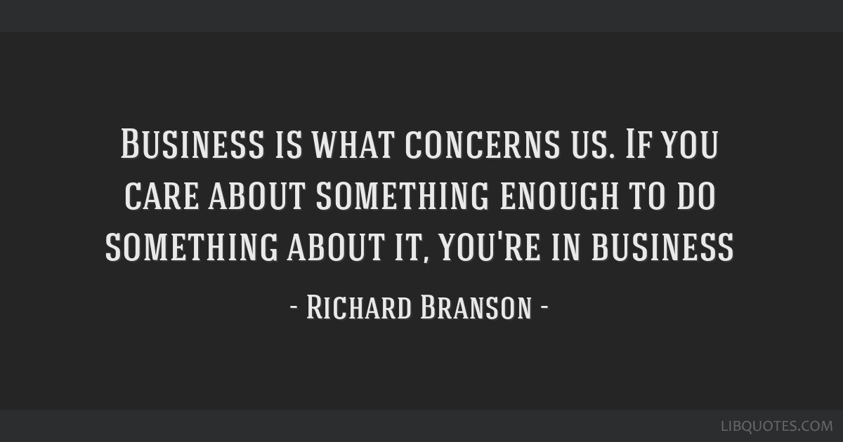 Business is what concerns us. If you care about something enough to do something about it, you're in business