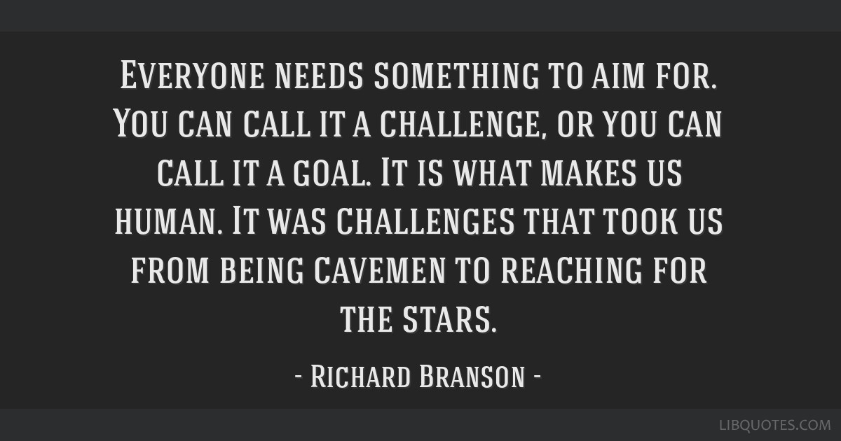 Everyone needs something to aim for. You can call it a challenge, or you can call it a goal. It is what makes us human. It was challenges that took...