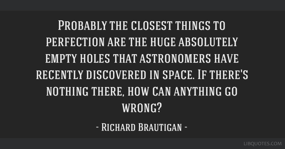 Probably the closest things to perfection are the huge absolutely empty holes that astronomers have recently discovered in space. If there's nothing...
