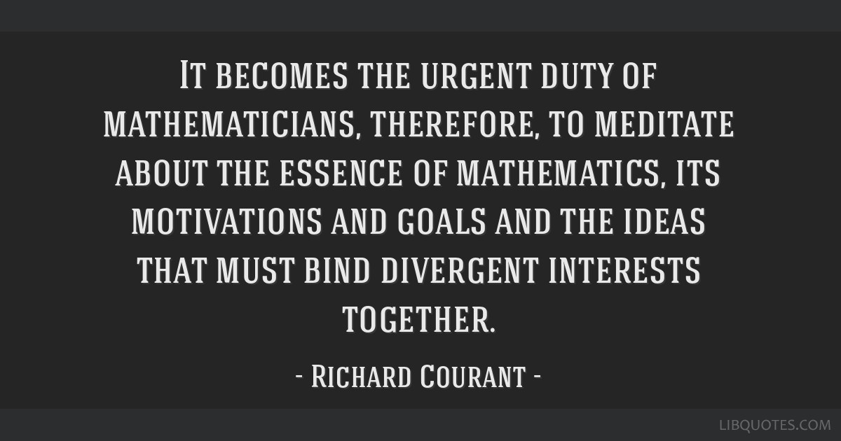 It becomes the urgent duty of mathematicians, therefore, to meditate about the essence of mathematics, its motivations and goals and the ideas that...