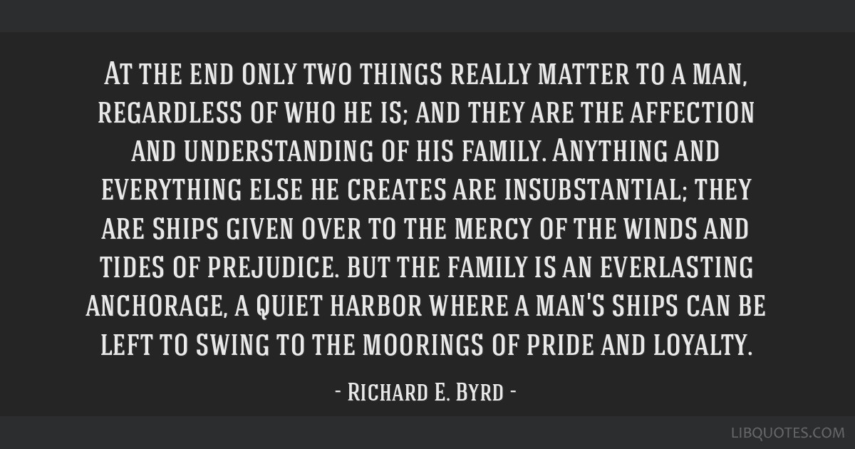 At the end only two things really matter to a man, regardless of who he is; and they are the affection and understanding of his family. Anything and...