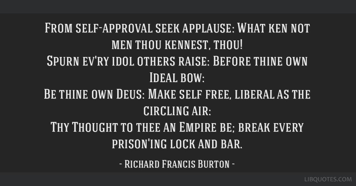 From self-approval seek applause: What ken not men thou